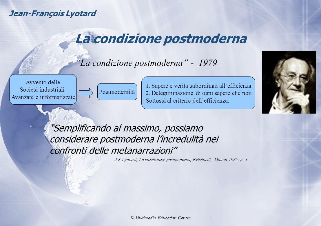 © Multimedia Education Center La condizione postmoderna Jean-François Lyotard Semplificando al massimo, possiamo considerare postmoderna lincredulità