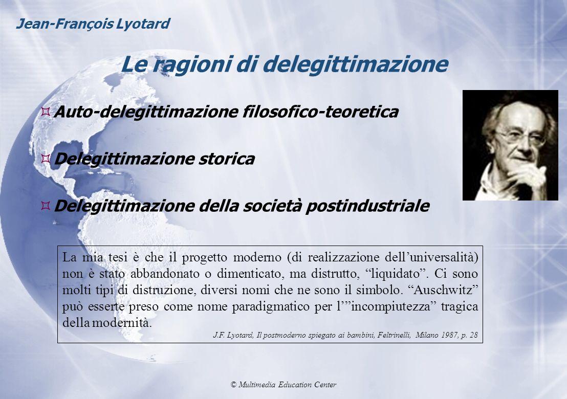 © Multimedia Education Center Le ragioni di delegittimazione Jean-François Lyotard Auto-delegittimazione filosofico-teoretica Delegittimazione storica