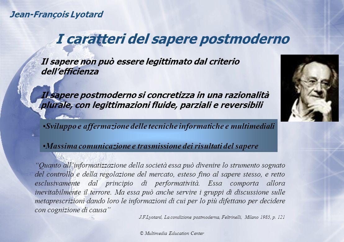 © Multimedia Education Center I caratteri del sapere postmoderno Jean-François Lyotard Il sapere non può essere legittimato dal criterio dellefficienz