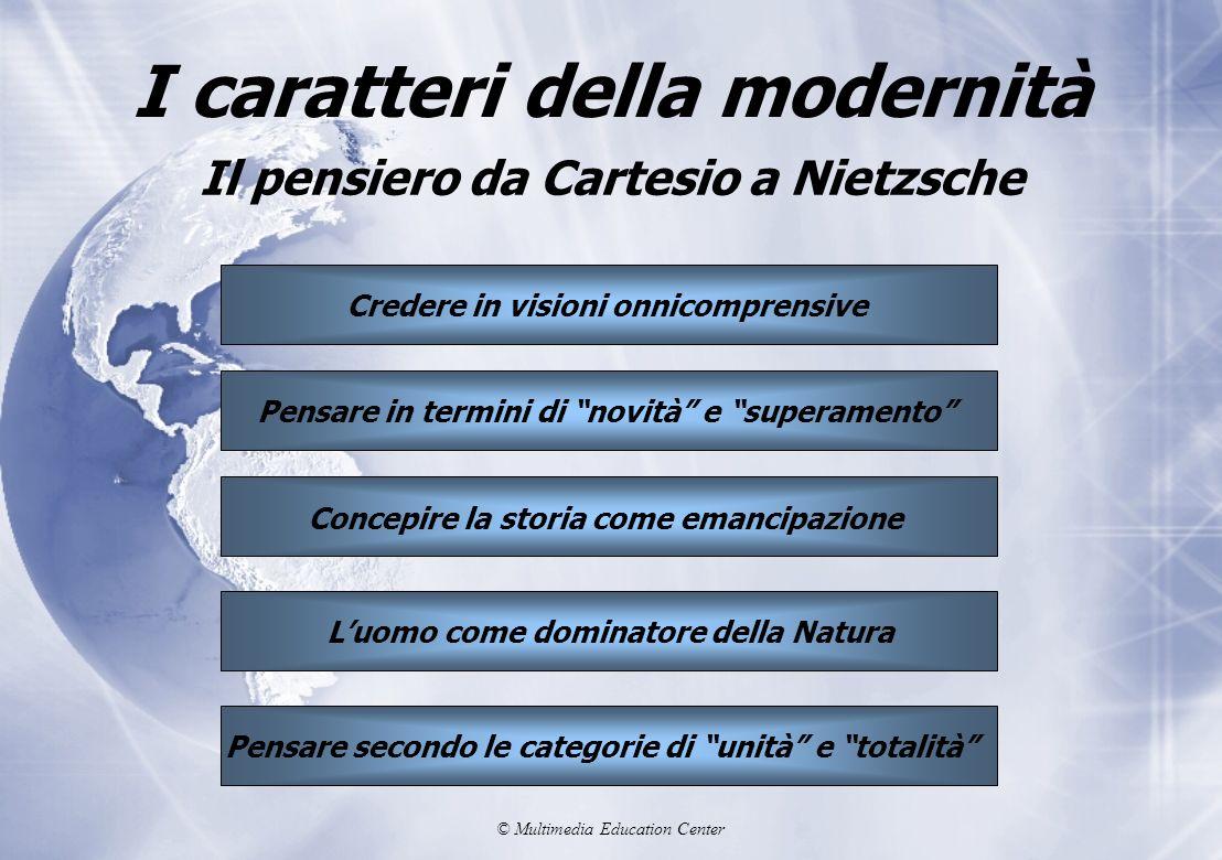 © Multimedia Education Center I caratteri della modernità Il pensiero da Cartesio a Nietzsche Pensare in termini di novità e superamento Concepire la