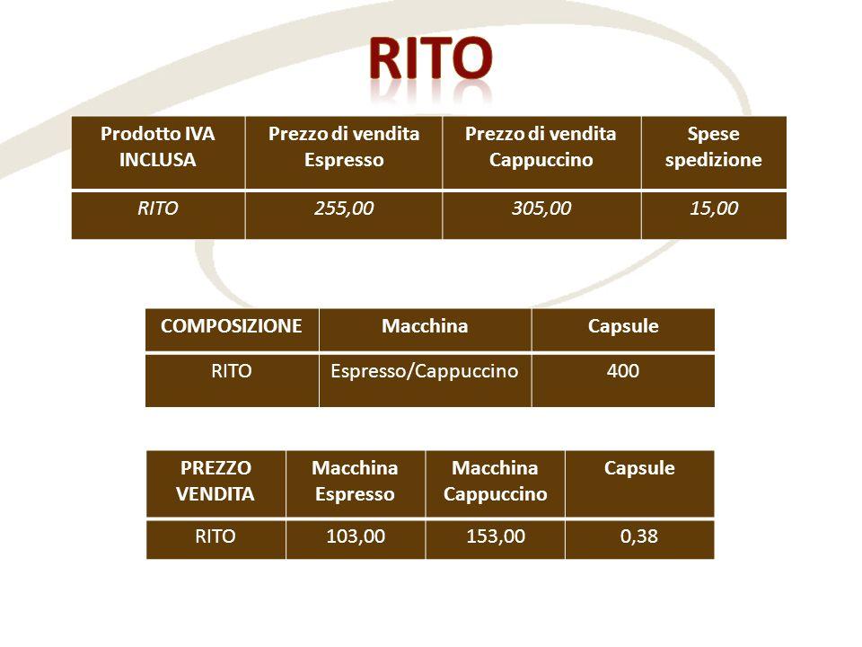 Prodotto IVA INCLUSA Prezzo di vendita Espresso Prezzo di vendita Cappuccino Spese spedizione RITO255,00305,0015,00 COMPOSIZIONEMacchinaCapsule RITOEs