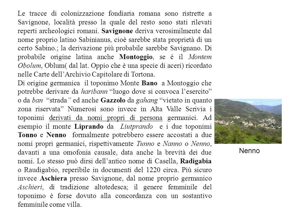Le tracce di colonizzazione fondiaria romana sono ristrette a Savignone, località presso la quale del resto sono stati rilevati reperti archeologici romani.