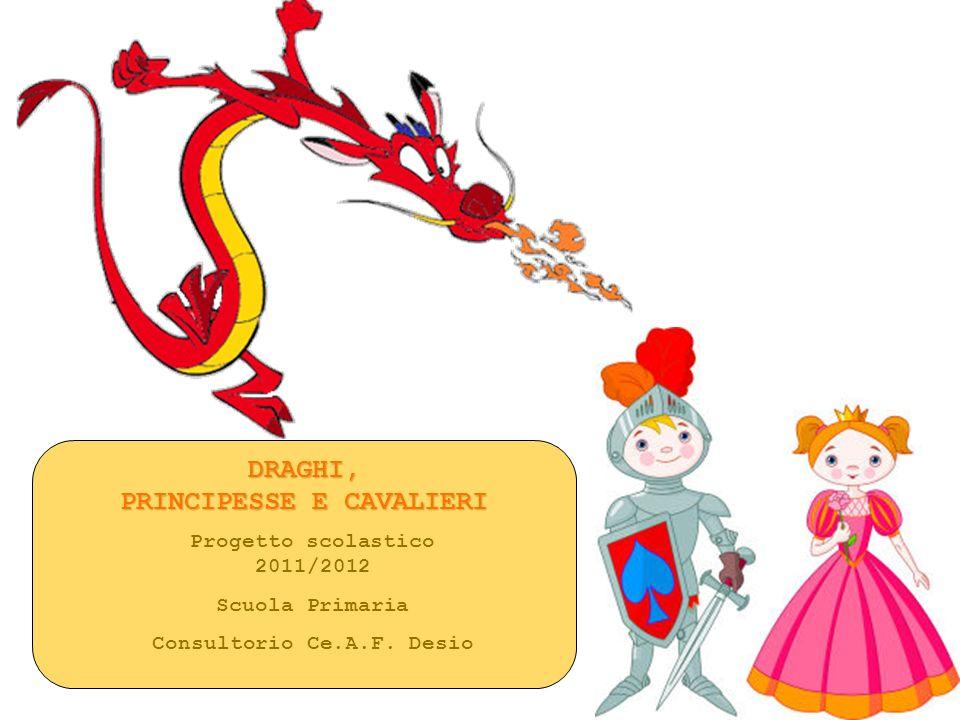 DRAGHI, PRINCIPESSE E CAVALIERI Progetto scolastico 2011/2012 Scuola Primaria Consultorio Ce.A.F. Desio