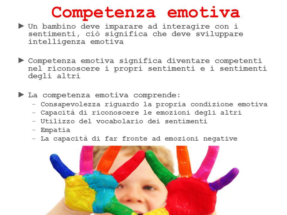 Competenza emotiva Un bambino deve imparare ad interagire con i sentimenti, ciò significa che deve sviluppare intelligenza emotiva Competenza emotiva