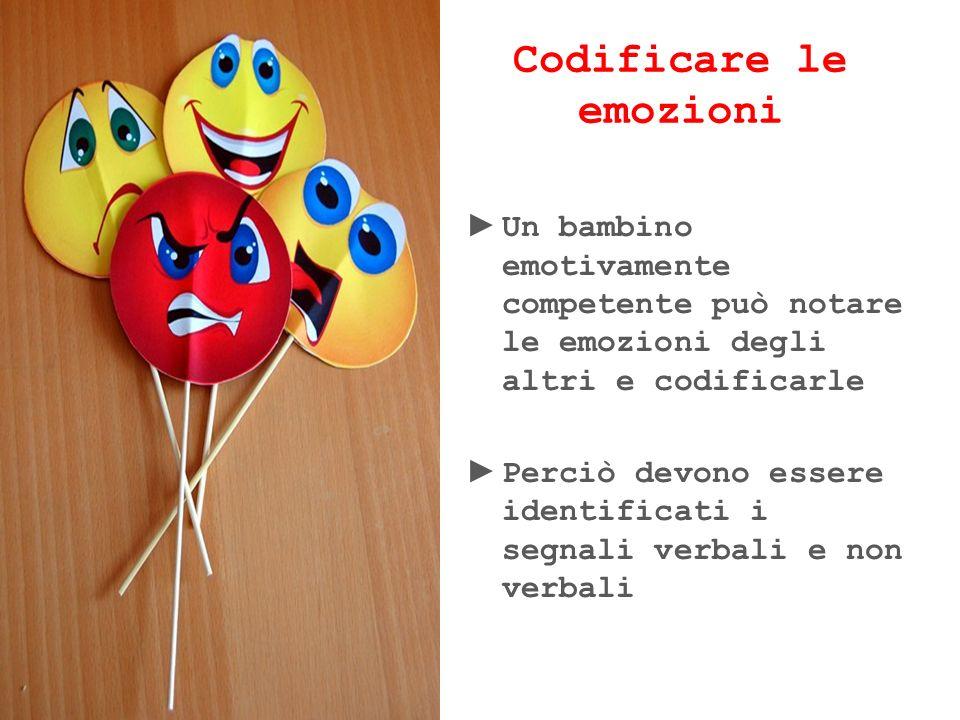 Codificare le emozioni Un bambino emotivamente competente può notare le emozioni degli altri e codificarle Perciò devono essere identificati i segnali