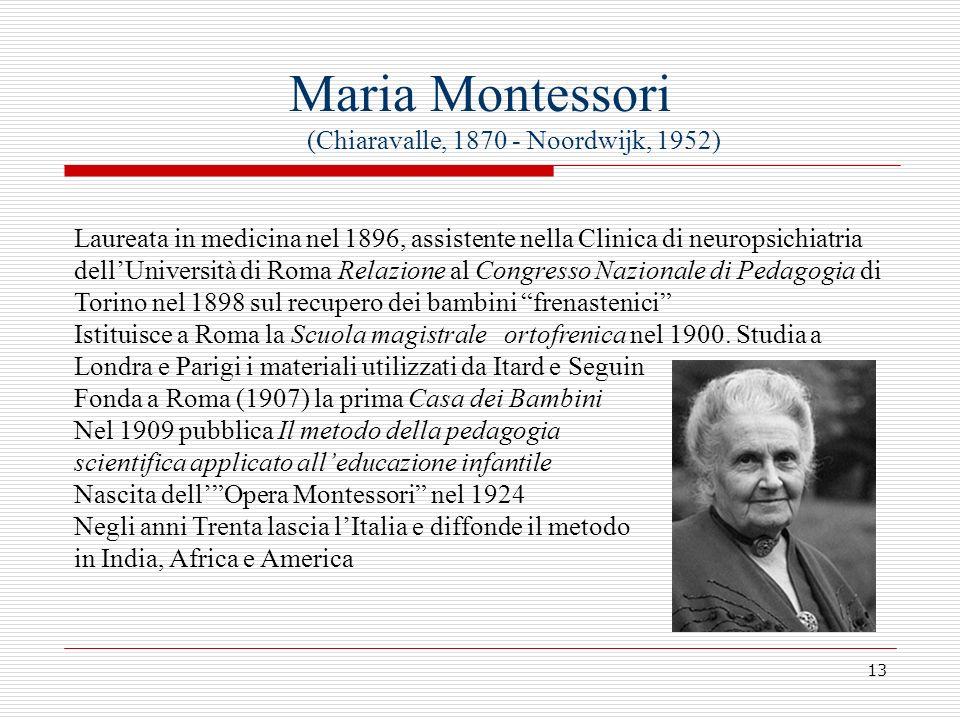 13 Maria Montessori (Chiaravalle, 1870 - Noordwijk, 1952) Laureata in medicina nel 1896, assistente nella Clinica di neuropsichiatria dellUniversità d