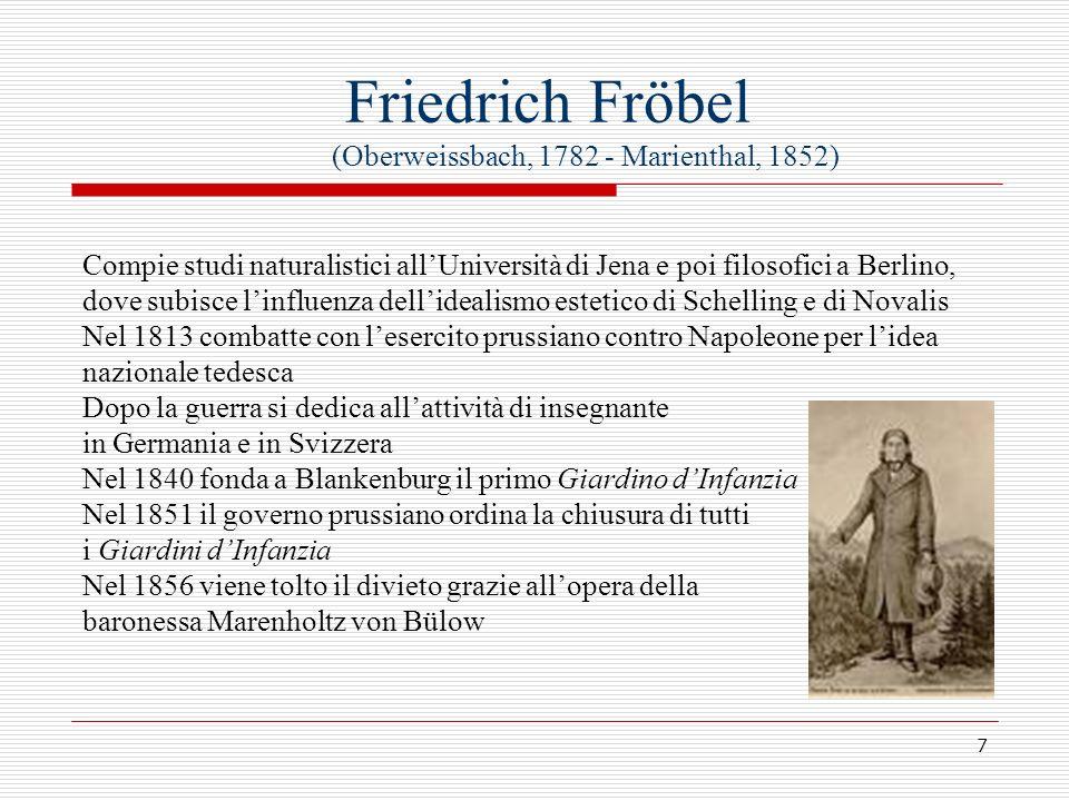 7 Friedrich Fröbel (Oberweissbach, 1782 - Marienthal, 1852) Compie studi naturalistici allUniversità di Jena e poi filosofici a Berlino, dove subisce