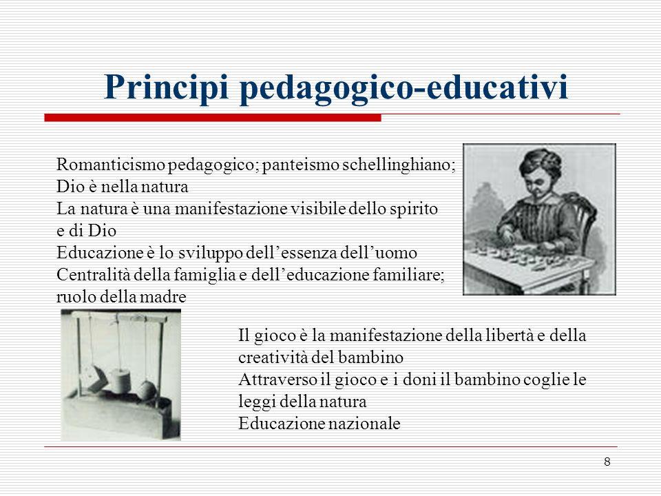 8 Principi pedagogico-educativi Romanticismo pedagogico; panteismo schellinghiano; Dio è nella natura La natura è una manifestazione visibile dello sp