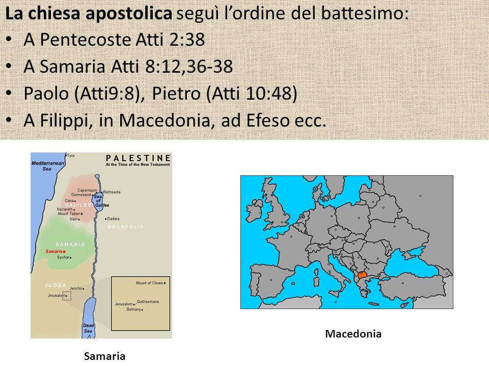La chiesa apostolica seguì lordine del battesimo: A Pentecoste Atti 2:38 A Samaria Atti 8:12,36-38 Paolo (Atti9:8), Pietro (Atti 10:48) A Filippi, in Macedonia, ad Efeso ecc.