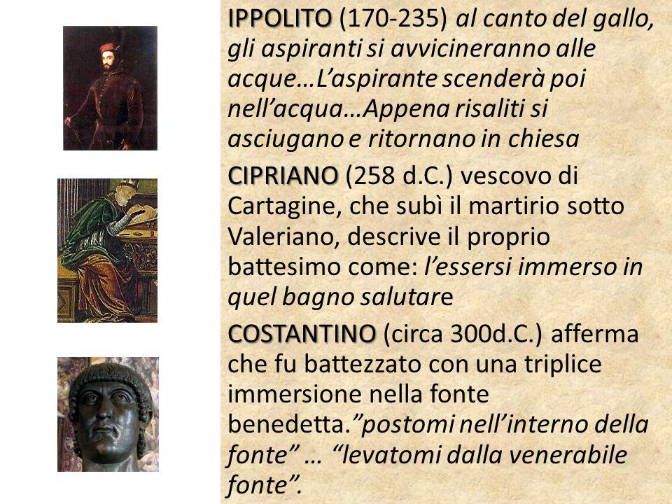 IPPOLITO IPPOLITO (170-235) al canto del gallo, gli aspiranti si avvicineranno alle acque…Laspirante scenderà poi nellacqua…Appena risaliti si asciugano e ritornano in chiesa CIPRIANO CIPRIANO (258 d.C.) vescovo di Cartagine, che subì il martirio sotto Valeriano, descrive il proprio battesimo come: lessersi immerso in quel bagno salutare COSTANTINO COSTANTINO (circa 300d.C.) afferma che fu battezzato con una triplice immersione nella fonte benedetta.postomi nellinterno della fonte … levatomi dalla venerabile fonte.