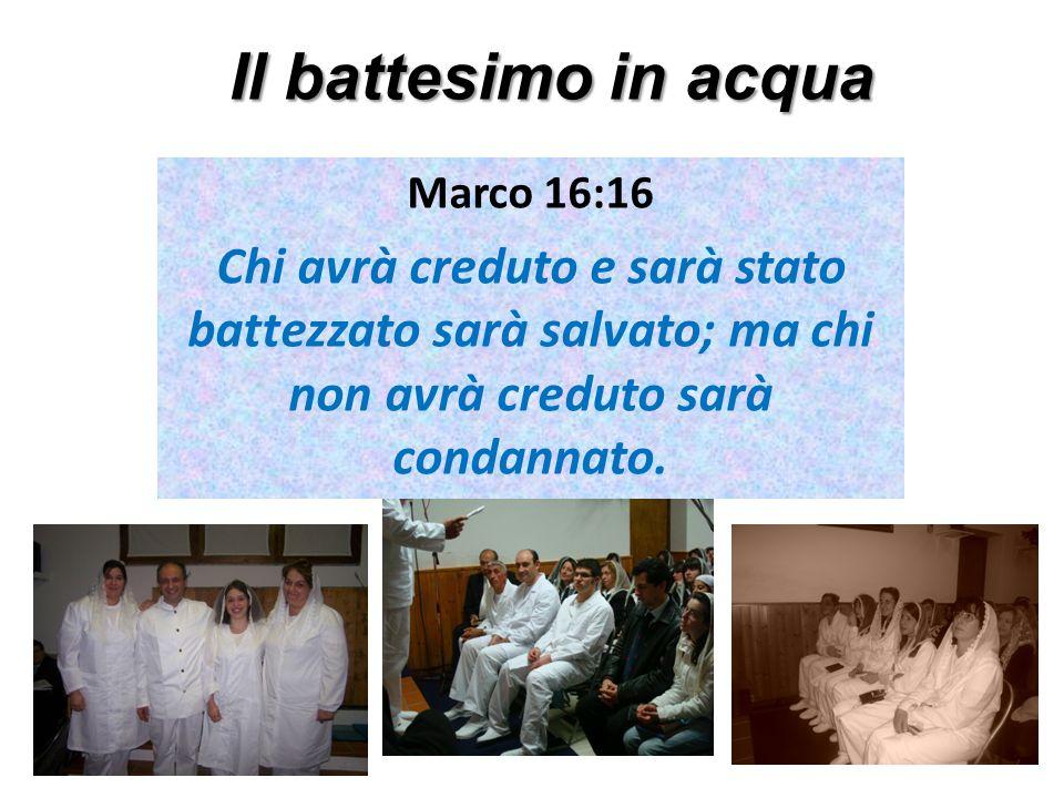 Il battesimo in acqua Marco 16:16 Chi avrà creduto e sarà stato battezzato sarà salvato; ma chi non avrà creduto sarà condannato.