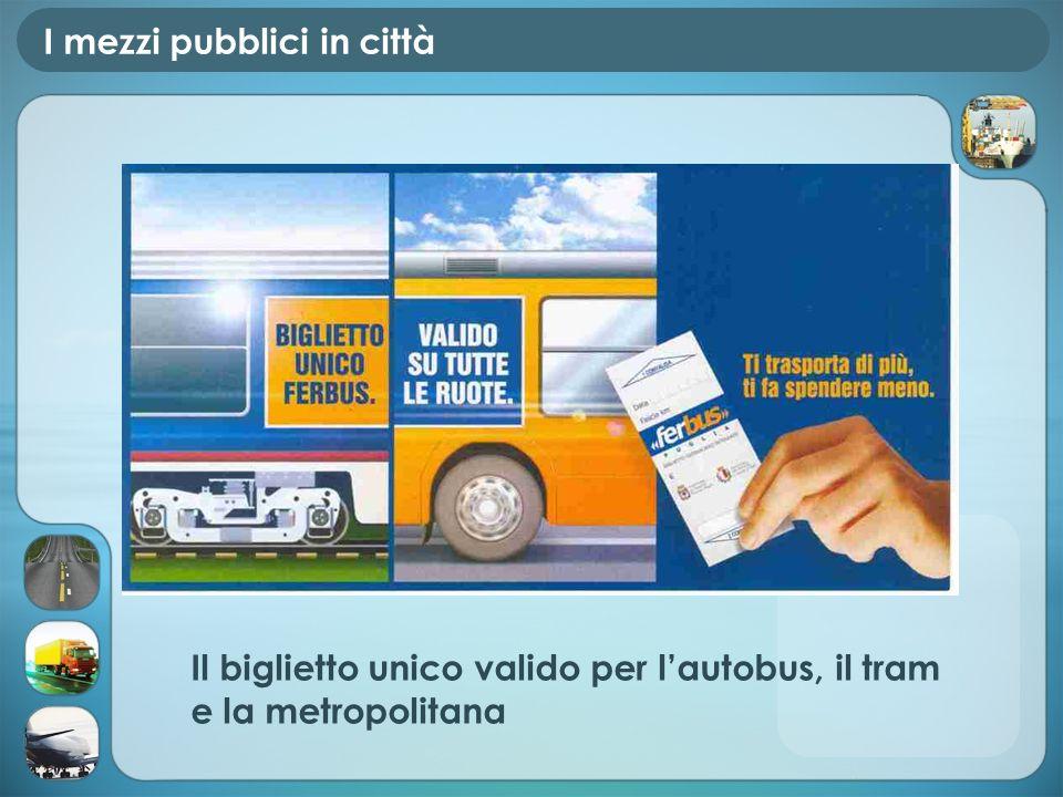 I mezzi pubblici in città Il biglietto unico valido per lautobus, il tram e la metropolitana