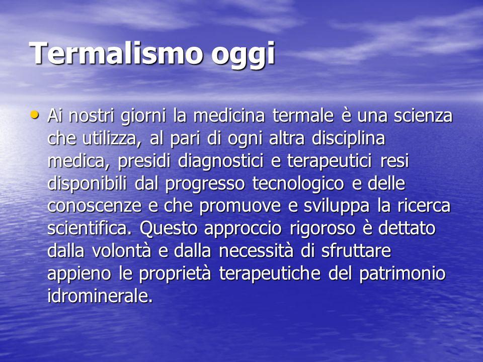 Termalismo oggi Ai nostri giorni la medicina termale è una scienza che utilizza, al pari di ogni altra disciplina medica, presidi diagnostici e terape