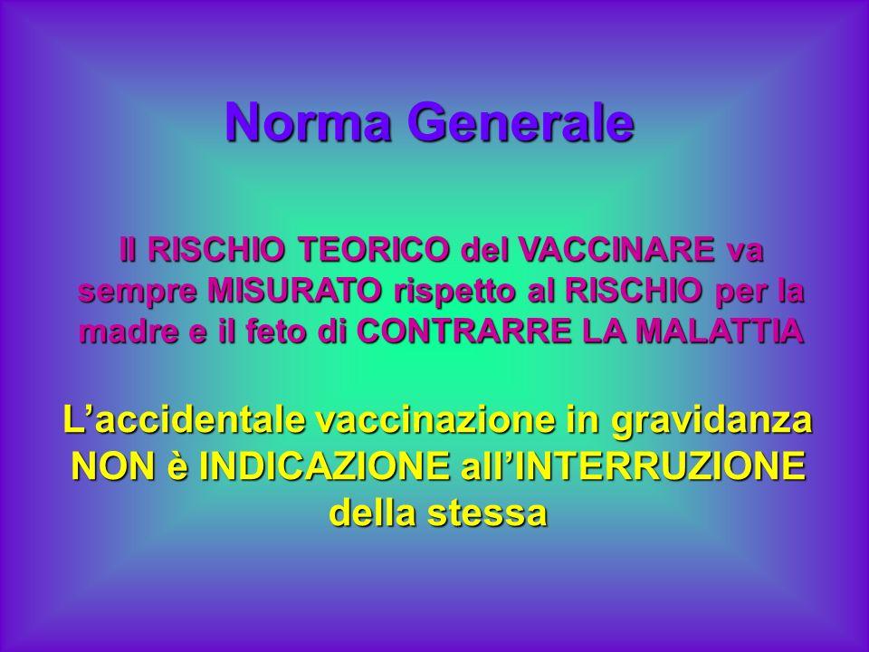 Norma Generale Laccidentale vaccinazione in gravidanza NON è INDICAZIONE allINTERRUZIONE della stessa Il RISCHIO TEORICO del VACCINARE va sempre MISUR