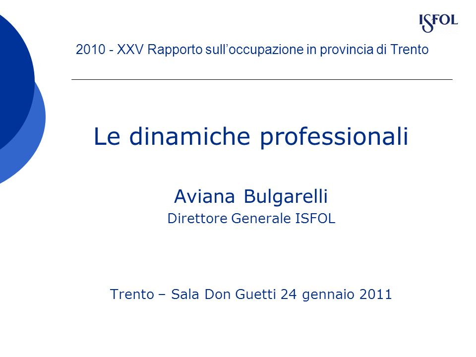 2010 - XXV Rapporto sulloccupazione in provincia di Trento Le dinamiche professionali Aviana Bulgarelli Direttore Generale ISFOL Trento – Sala Don Gue
