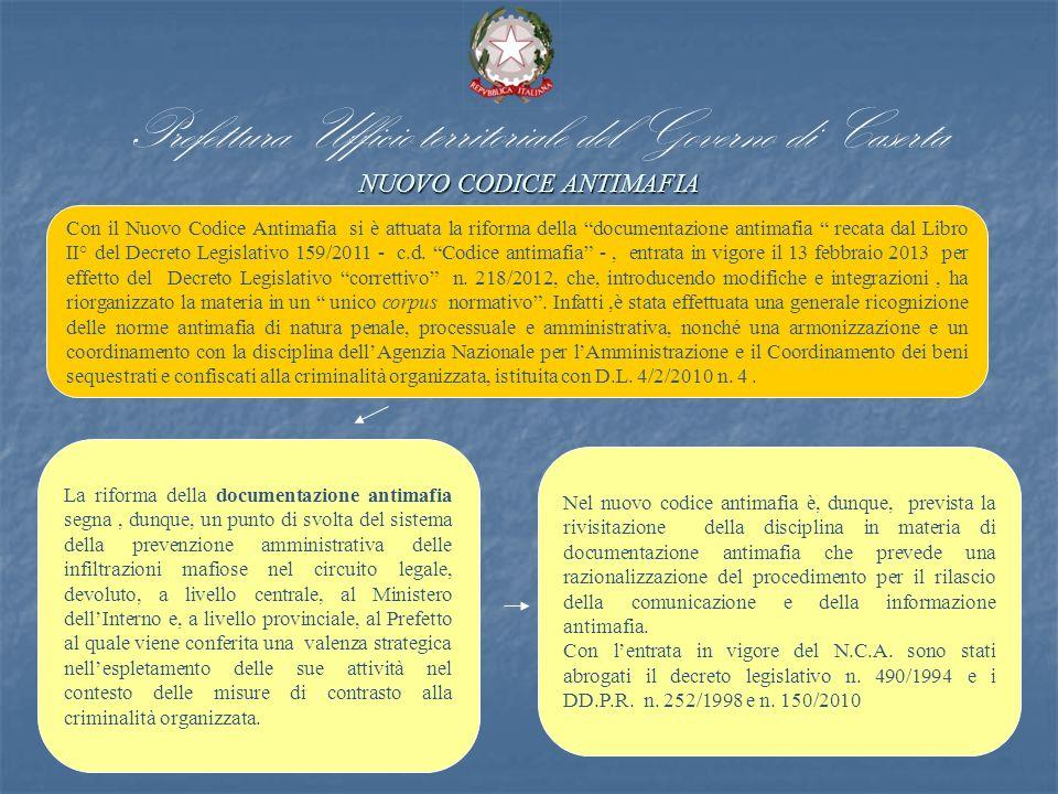 NUOVO CODICE ANTIMAFIA Prefettura Ufficio territoriale del Governo di Caserta NUOVO CODICE ANTIMAFIA Con il Nuovo Codice Antimafia si è attuata la riforma della documentazione antimafia recata dal Libro II° del Decreto Legislativo 159/2011 - c.d.