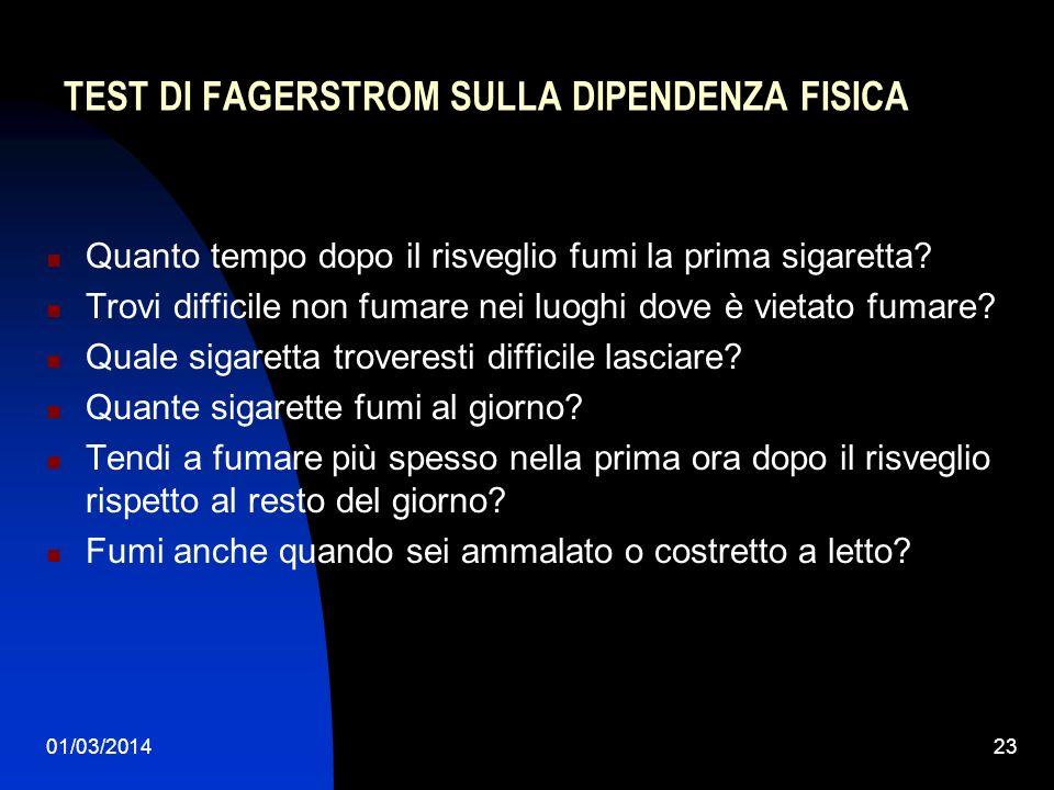 01/03/201423 TEST DI FAGERSTROM SULLA DIPENDENZA FISICA Quanto tempo dopo il risveglio fumi la prima sigaretta? Trovi difficile non fumare nei luoghi