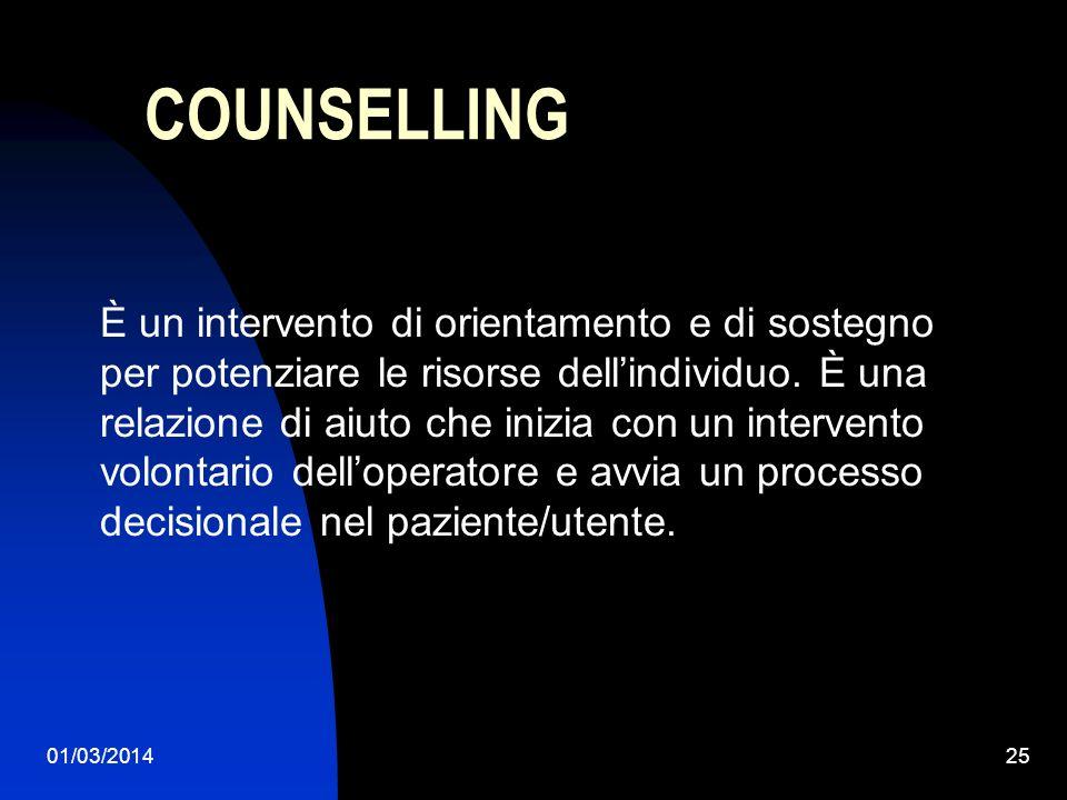 01/03/201425 COUNSELLING È un intervento di orientamento e di sostegno per potenziare le risorse dellindividuo. È una relazione di aiuto che inizia co