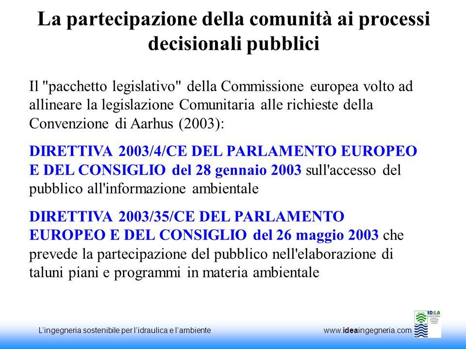 Lingegneria sostenibile per lidraulica e lambiente www.ideaingegneria.com La partecipazione della comunità ai processi decisionali pubblici Il pacchetto legislativo della Commissione europea volto ad allineare la legislazione Comunitaria alle richieste della Convenzione di Aarhus (2003): DIRETTIVA 2003/4/CE DEL PARLAMENTO EUROPEO E DEL CONSIGLIO del 28 gennaio 2003 sull accesso del pubblico all informazione ambientale DIRETTIVA 2003/35/CE DEL PARLAMENTO EUROPEO E DEL CONSIGLIO del 26 maggio 2003 che prevede la partecipazione del pubblico nell elaborazione di taluni piani e programmi in materia ambientale
