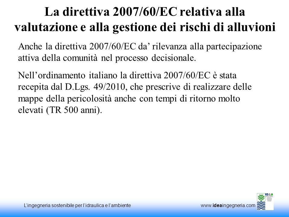 Lingegneria sostenibile per lidraulica e lambiente www.ideaingegneria.com La direttiva 2007/60/EC relativa alla valutazione e alla gestione dei rischi di alluvioni Anche la direttiva 2007/60/EC da rilevanza alla partecipazione attiva della comunità nel processo decisionale.