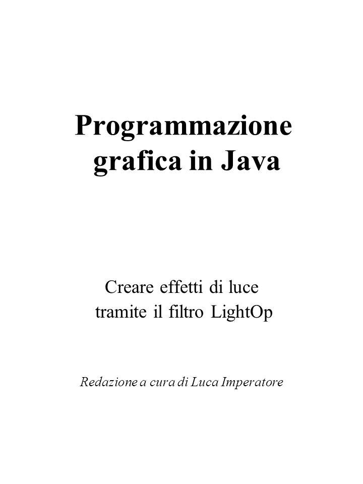Programmazione grafica in Java Creare effetti di luce tramite il filtro LightOp Redazione a cura di Luca Imperatore