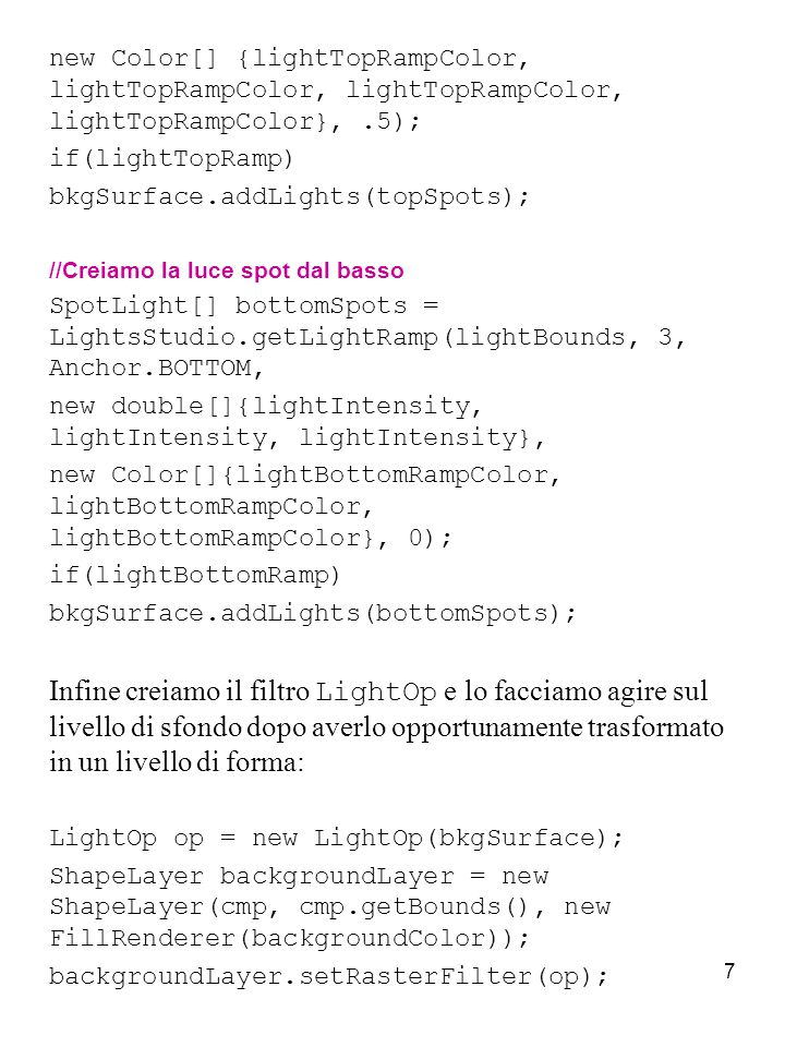 7 new Color[] {lightTopRampColor, lightTopRampColor, lightTopRampColor, lightTopRampColor},.5); if(lightTopRamp) bkgSurface.addLights(topSpots); //Creiamo la luce spot dal basso SpotLight[] bottomSpots = LightsStudio.getLightRamp(lightBounds, 3, Anchor.BOTTOM, new double[]{lightIntensity, lightIntensity, lightIntensity}, new Color[]{lightBottomRampColor, lightBottomRampColor, lightBottomRampColor}, 0); if(lightBottomRamp) bkgSurface.addLights(bottomSpots); Infine creiamo il filtro LightOp e lo facciamo agire sul livello di sfondo dopo averlo opportunamente trasformato in un livello di forma: LightOp op = new LightOp(bkgSurface); ShapeLayer backgroundLayer = new ShapeLayer(cmp, cmp.getBounds(), new FillRenderer(backgroundColor)); backgroundLayer.setRasterFilter(op);