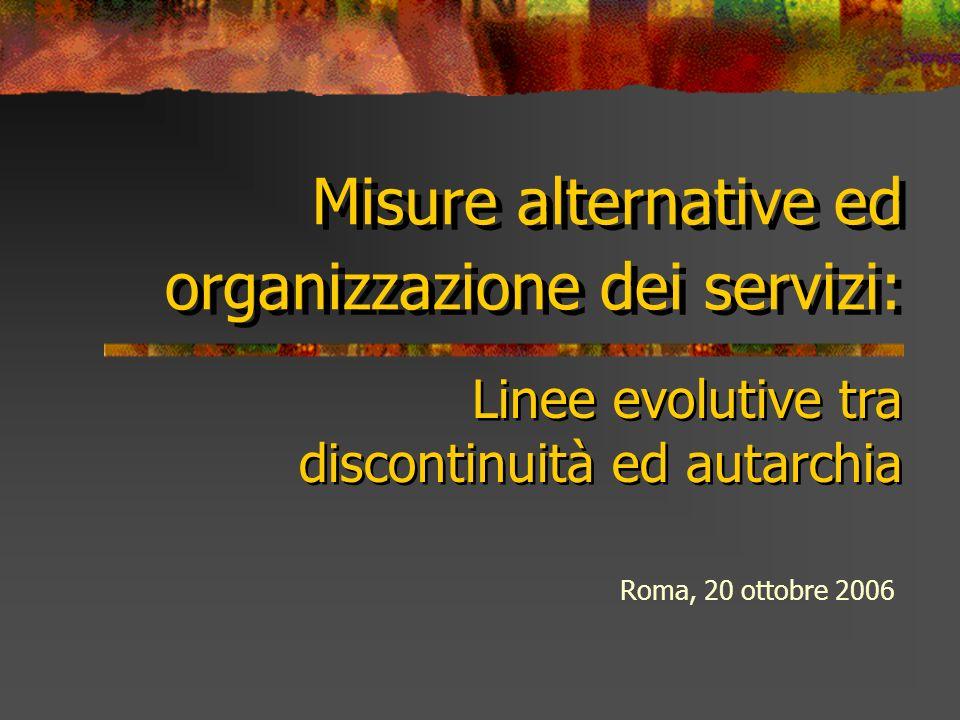 Misure alternative ed organizzazione dei servizi: Roma, 20 ottobre 2006 Linee evolutive tra discontinuità ed autarchia