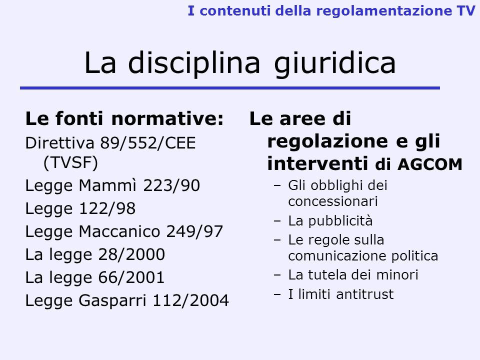 La disciplina giuridica Le fonti normative: Direttiva 89/552/CEE (TVSF) Legge Mammì 223/90 Legge 122/98 Legge Maccanico 249/97 La legge 28/2000 La leg