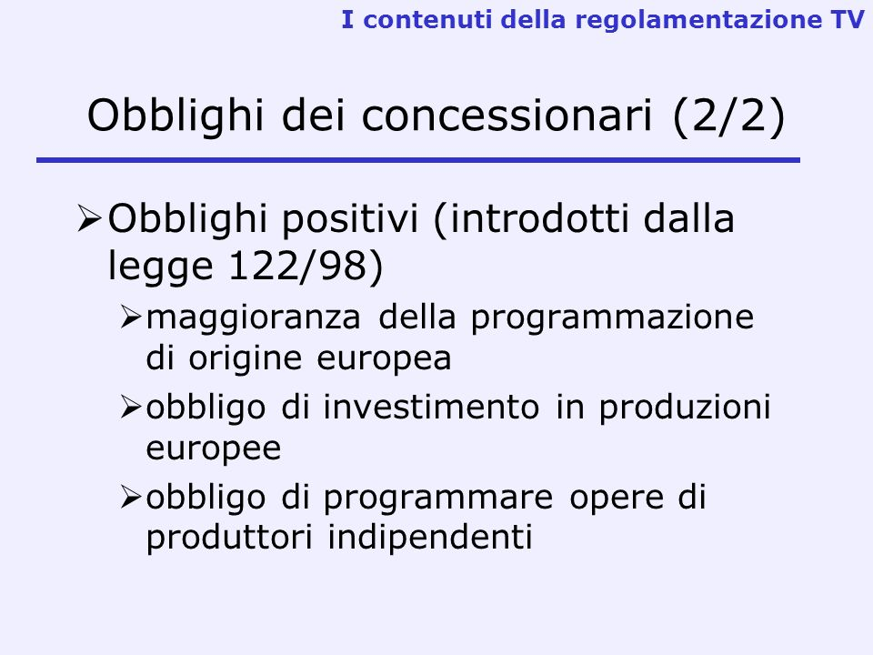 Obblighi dei concessionari (2/2) Obblighi positivi (introdotti dalla legge 122/98) maggioranza della programmazione di origine europea obbligo di investimento in produzioni europee obbligo di programmare opere di produttori indipendenti I contenuti della regolamentazione TV