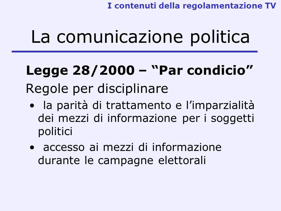 La comunicazione politica Legge 28/2000 – Par condicio Regole per disciplinare la parità di trattamento e limparzialità dei mezzi di informazione per i soggetti politici accesso ai mezzi di informazione durante le campagne elettorali I contenuti della regolamentazione TV