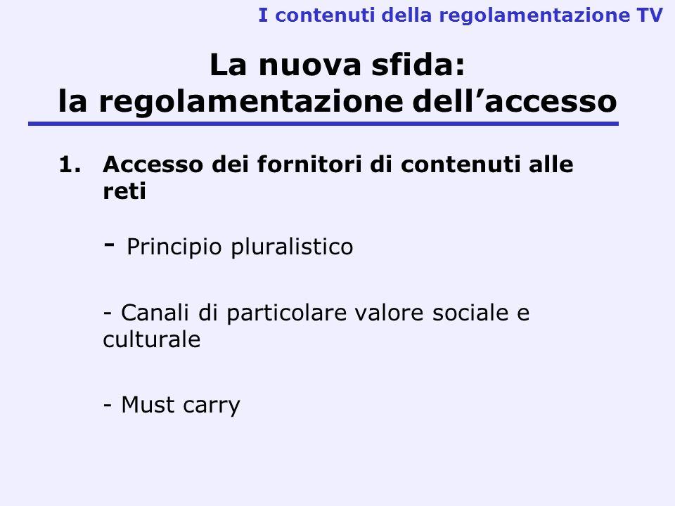 La nuova sfida: la regolamentazione dellaccesso 1.Accesso dei fornitori di contenuti alle reti - Principio pluralistico - Canali di particolare valore sociale e culturale - Must carry I contenuti della regolamentazione TV
