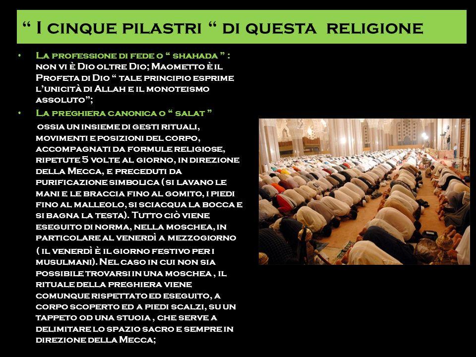 I cinque pilastri di questa religione La professione di fede o shahada : non vi è Dio oltre Dio; Maometto è il Profeta di Dio tale principio esprime l