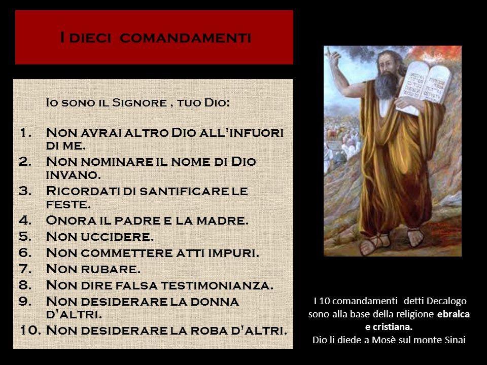 I 10 comandamenti detti Decalogo sono alla base della religione ebraica e cristiana. Dio li diede a Mosè sul monte Sinai Io sono il Signore, tuo Dio: