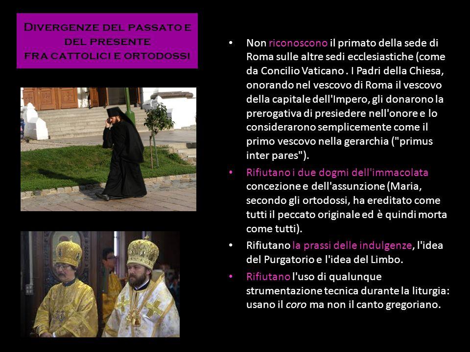 Divergenze del passato e del presente fra cattolici e ortodossi Non riconoscono il primato della sede di Roma sulle altre sedi ecclesiastiche (come da