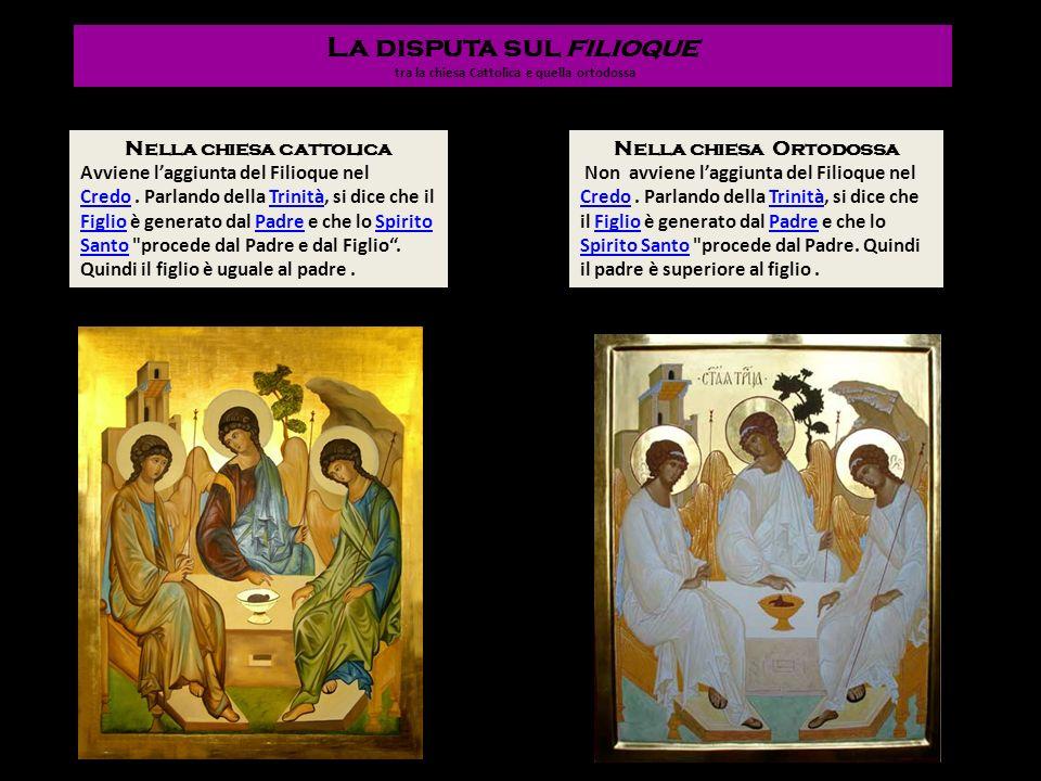 La disputa sul filioque tra la chiesa Cattolica e quella ortodossa Nella chiesa cattolica Avviene laggiunta del Filioque nel CredoCredo. Parlando dell