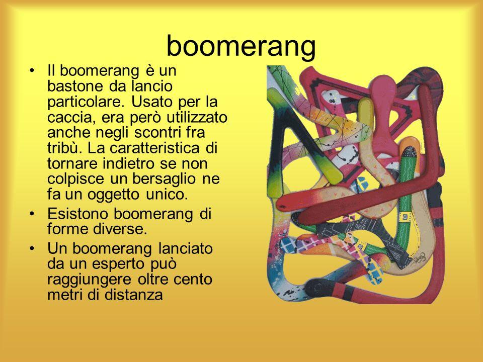 boomerang Il boomerang è un bastone da lancio particolare. Usato per la caccia, era però utilizzato anche negli scontri fra tribù. La caratteristica d