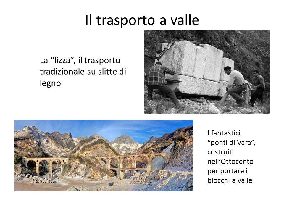 Il trasporto a valle La lizza, il trasporto tradizionale su slitte di legno I fantastici ponti di Vara, costruiti nellOttocento per portare i blocchi a valle