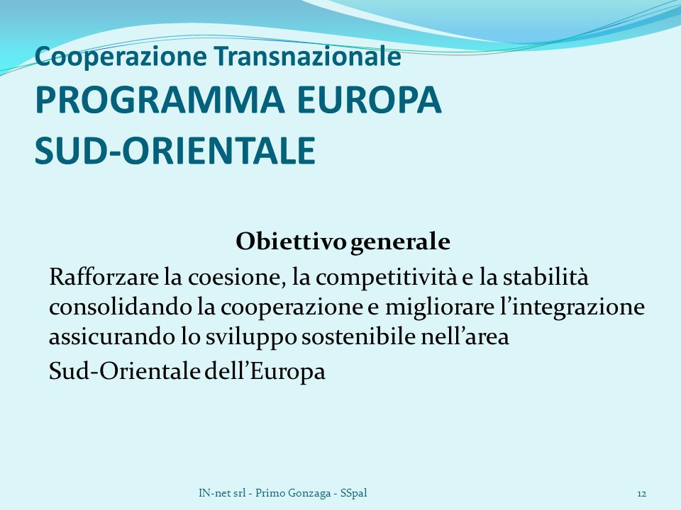 Cooperazione Transnazionale PROGRAMMA EUROPA SUD-ORIENTALE Obiettivo generale Rafforzare la coesione, la competitività e la stabilità consolidando la cooperazione e migliorare lintegrazione assicurando lo sviluppo sostenibile nellarea Sud-Orientale dellEuropa IN-net srl - Primo Gonzaga - SSpal12