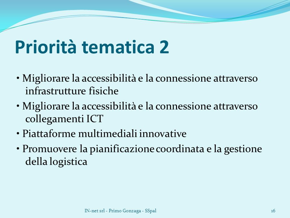 Priorità tematica 2 Migliorare la accessibilità e la connessione attraverso infrastrutture fisiche Migliorare la accessibilità e la connessione attraverso collegamenti ICT Piattaforme multimediali innovative Promuovere la pianificazione coordinata e la gestione della logistica IN-net srl - Primo Gonzaga - SSpal16