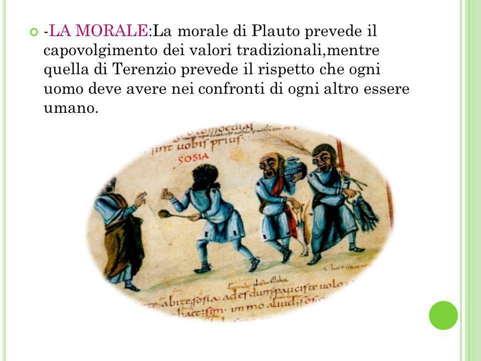 -LA MORALE:La morale di Plauto prevede il capovolgimento dei valori tradizionali,mentre quella di Terenzio prevede il rispetto che ogni uomo deve aver