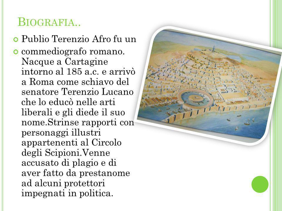 B IOGRAFIA.. Publio Terenzio Afro fu un commediografo romano. Nacque a Cartagine intorno al 185 a.c. e arrivò a Roma come schiavo del senatore Terenzi