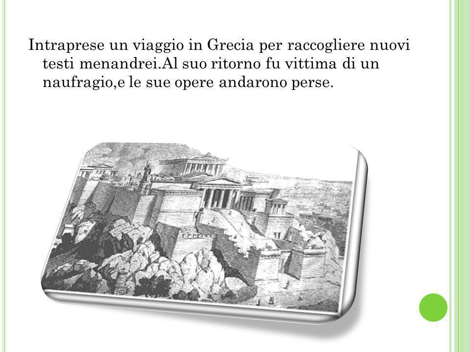 Intraprese un viaggio in Grecia per raccogliere nuovi testi menandrei.Al suo ritorno fu vittima di un naufragio,e le sue opere andarono perse.