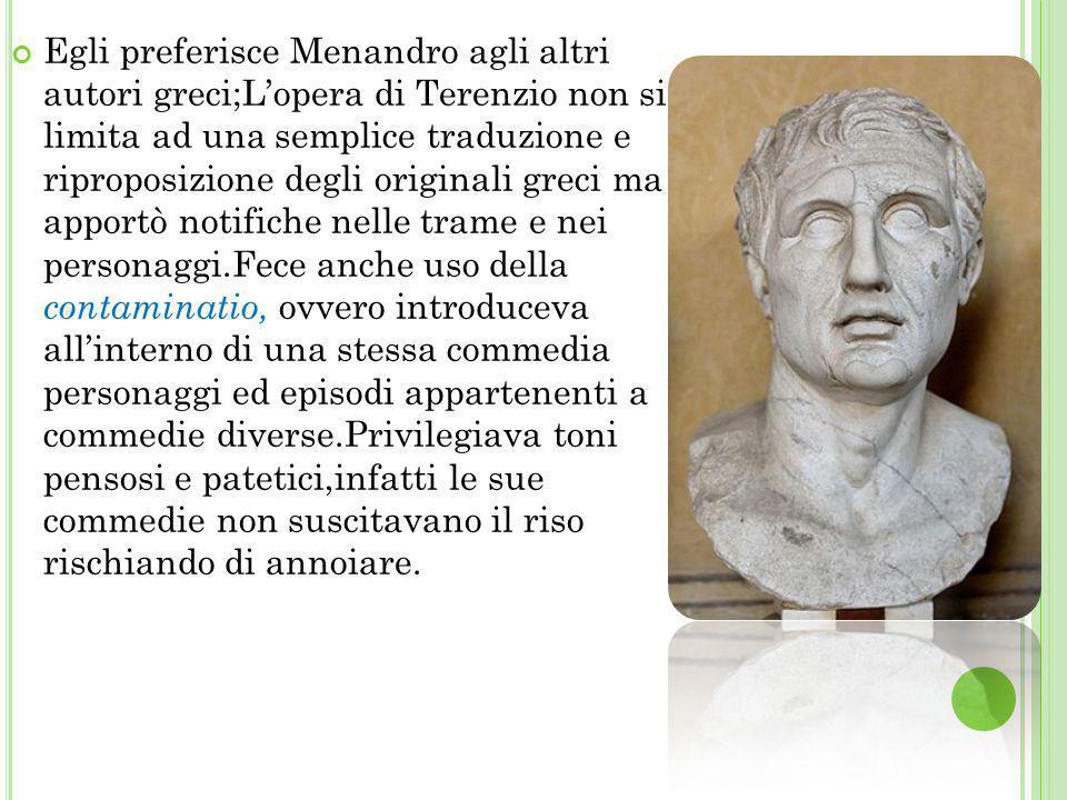 Egli preferisce Menandro agli altri autori greci;Lopera di Terenzio non si limita ad una semplice traduzione e riproposizione degli originali greci ma