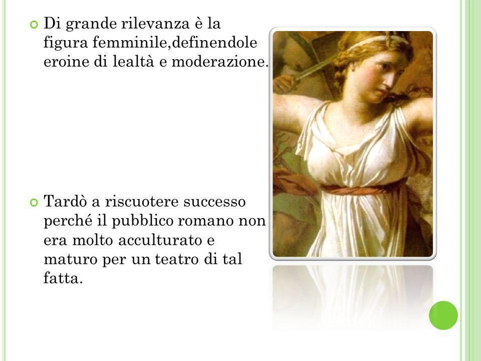 Di grande rilevanza è la figura femminile,definendole eroine di lealtà e moderazione. Tardò a riscuotere successo perché il pubblico romano non era mo