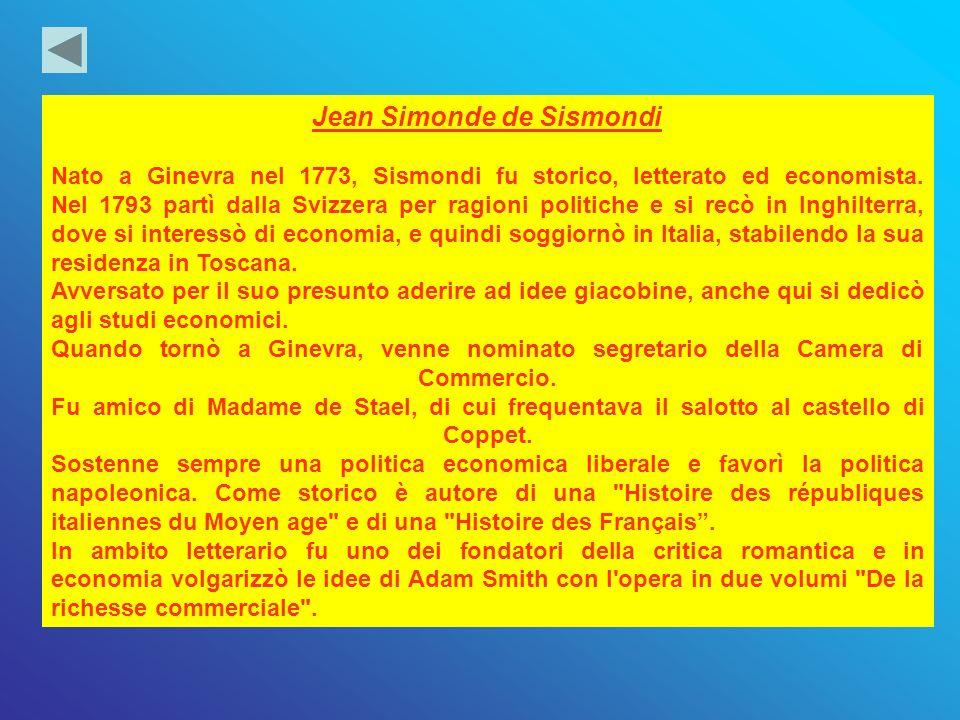 Jean Simonde de Sismondi Nato a Ginevra nel 1773, Sismondi fu storico, letterato ed economista. Nel 1793 partì dalla Svizzera per ragioni politiche e
