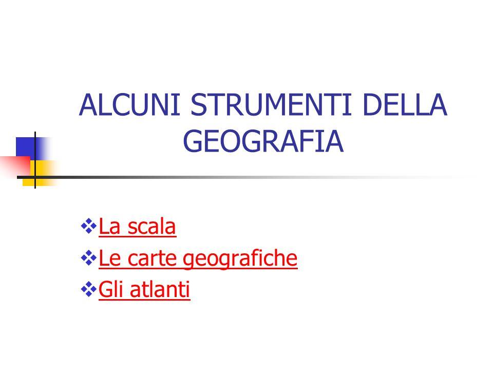 ALCUNI STRUMENTI DELLA GEOGRAFIA La scala Le carte geografiche Gli atlanti