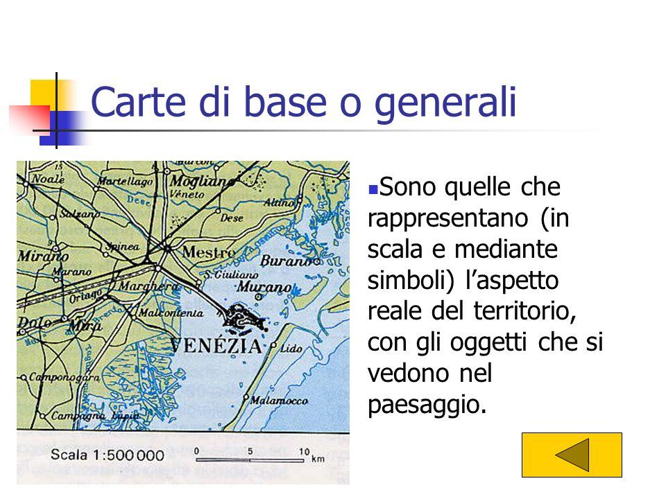 Carte di base o generali Sono quelle che rappresentano (in scala e mediante simboli) laspetto reale del territorio, con gli oggetti che si vedono nel