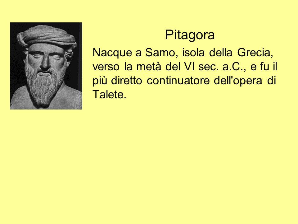 Pitagora Nacque a Samo, isola della Grecia, verso la metà del VI sec. a.C., e fu il più diretto continuatore dell'opera di Talete.