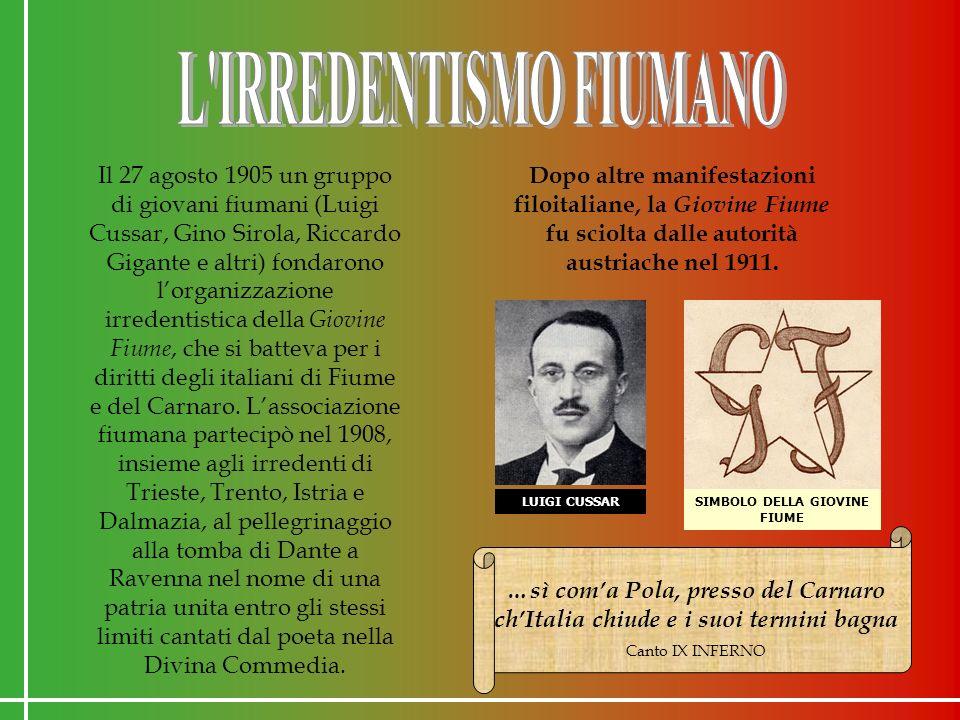 Il 27 agosto 1905 un gruppo di giovani fiumani (Luigi Cussar, Gino Sirola, Riccardo Gigante e altri) fondarono lorganizzazione irredentistica della Giovine Fiume, che si batteva per i diritti degli italiani di Fiume e del Carnaro.