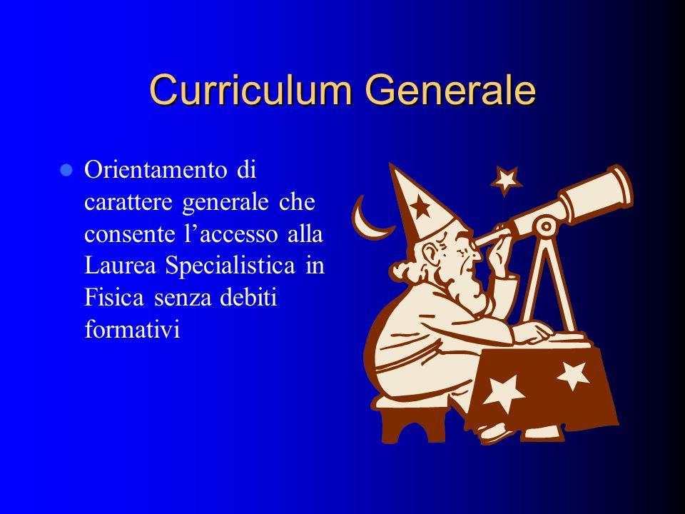 Curriculum Generale Orientamento di carattere generale che consente laccesso alla Laurea Specialistica in Fisica senza debiti formativi
